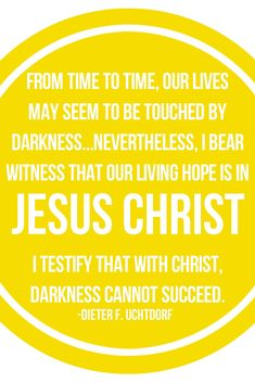 From time to time, our lives may seem to be touched by darkness... nevertheless, I bear witness that our living hope is Jesus Christ. I testify that with Christ, darkness cannot succeed. - Dieter F. Uchtdorf
