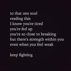 There is strength within you even when you feel weak. Keep fighting! Don't ever give up! You are not alone!