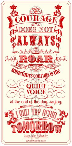 Courage does not always roar. Sometimes courage is the quiet voice at the end of the day saying, 'I will try again tomorrow.'