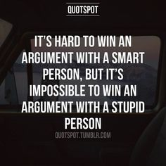 I would rather argue against the smart one than the stupid one.