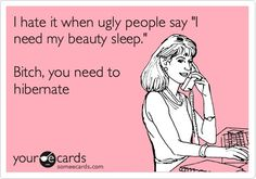 Funny Family Ecard: I hate it when ugly people say I need my beauty sleep. Bitch, you need to hibernate.  waterfireviews.com