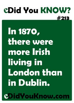In 1870, there were more Irish living in London than in Dublin. http://edidyouknow.com/did-you-know-213/