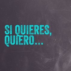 Si quieres, quiero...