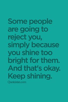 Some people are going to reject you, simply because you shine too bright for them. And that's okay. Keep shining.