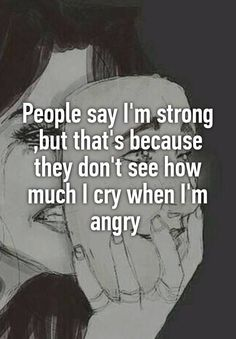 "Someone posted a whisper, which reads ""People say I'm strong ,but that's because they don't see how much I cry when I'm angry "" Words Hurt Quotes, Sad Girl Quotes, Mad Quotes, Strong Quotes, True Quotes, Anger Quotes, 2015 Quotes, Girly M, Stark Sein"