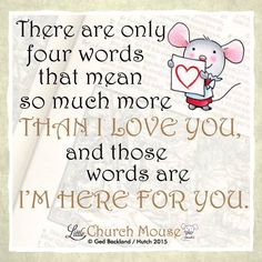 There are only four words that mean so much more than I Love You, and those words are I'm here for you. ~ Little Church Mouse.