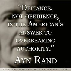 "Ayn Rand ~ ""Defiance, not obedience, is the American's answer to overbearing authority."" Apparently, the lesson from the American Revolution has not been learned by the Democrats and current White House occupant. Ayn Rand Quotes, Atlas Shrugged, Founding Fathers, We The People, Great Quotes, Picture Quotes, Life Quotes, Life Sayings, Truth Quotes"