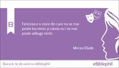 """""""Fericirea e o stare din care nu se mai poate lua nimic și căreia nu i se mai poate adăuga nimic."""" Mircea Eliade"""