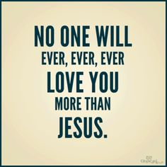 NOBODY LOVES YOU MORE THAN JESUS...