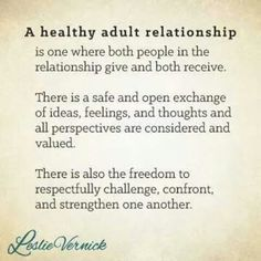 """A healthy adult relationship is one where both people in the relationship give and both receive. There is a safe and open exchange of ideas, feelings, and thoughts, and all perspectives are considered and valued. There is also the freedom to respectfully Difficult Relationship Quotes, Marriage Relationship, Relationships Love, Love And Marriage, Healthy Relationships, Relationship Struggles, Healthy Relationship Quotes, Communication Relationship, Bad Marriage Quotes"