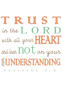 One of my favorite verses... I'm pretty sure it was the first one I ever memorized :) Proverbs 3:5 (printable)