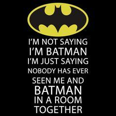 Je ne dis pas que je suis Batman je dis juste que personne n'a vu Batman et moi dans une pièce ensemble.