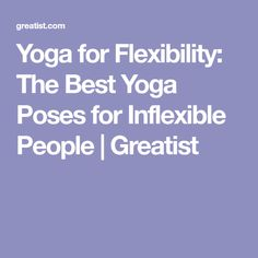 Yoga for Flexibility: The Best Yoga Poses for Inflexible People | Greatist