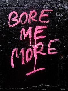 Bore me more