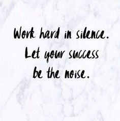 work hard in silence; let your success be the noise //