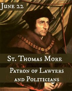 "June 22—St. Thomas More, Patron of Lawyers and Politicians: Chancellor of England and close friend of the King, St. Thomas More soon became forced to choose between his friend and his faith when Henry VIII declared himself ""Supreme Head of the Church."" In the end, Thomas chose to stand by his principles, and as a result, was unjustly tried for treason and sentenced for execution. Click to find out More!"