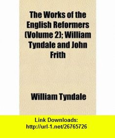 The Works of the English Reformers (Volume 2); William Tyndale and John Frith (9781154870282) William Tyndale , ISBN-10: 1154870286  , ISBN-13: 978-1154870282 ,  , tutorials , pdf , ebook , torrent , downloads , rapidshare , filesonic , hotfile , megaupload , fileserve