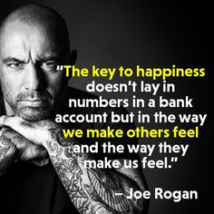 The key to happiness is in the way we make others feel. This is Your Quest Author Joanne Reed Being in a State of Flow. The Key to Happiness? Joe Rogan Comedy, Joe Rogan Quotes, Weight Lifting Motivation, Hero Quotes, Motivational Quotes, Inspirational Quotes, First Day Of Work, Key To Happiness, Gym Quote