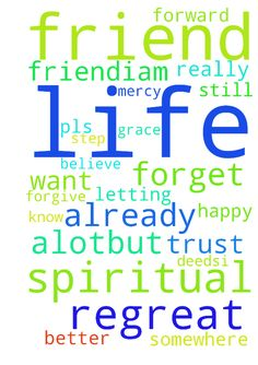Please pray for my spiritual life. -  Please pray for my spiritual life and for my friend.iam very upset about what I did before.i know God already forgive me but somewhere my friends is not happy coz he cant forget those my silly deeds.i really regreat alot.but still in Jesus name I believe him his grace and mercy on me. I want to step forward and be out of this regreat by letting my friend to trust me.. pls pray for my life and my friend life to be better amen.  Posted at…