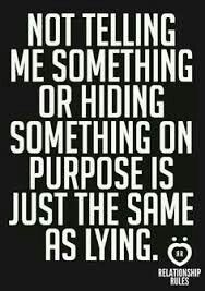 Lying by omission. I keep saying this. If you have to hide it then whatever it is is wrong. Learn to tell the damn truth cause eventually it'll catch up to you and in the end you will only have yourself to blame