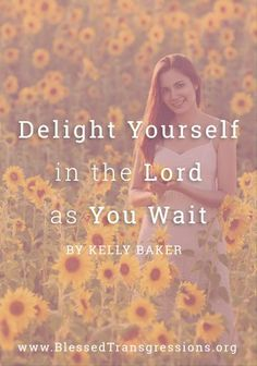Delight Yourself in the Lord as You Wait. Christian blog, magazine, God, Jesus, faith, truth, love, advice, blogging, Christianity, blessed transgressions, hope, friendship, hardship, overcoming difficulty, testimony, family, marriage, prayer, scripture, hurt, healing, loss.