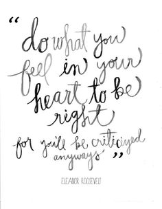 """Do what you feel in your heart to be right, for you'll be criticized anyways."" 
