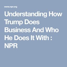 Understanding How Trump Does Business And Who He Does It With : NPR