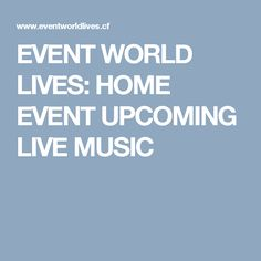 EVENT WORLD LIVES:  HOME    EVENT UPCOMING    LIVE MUSIC