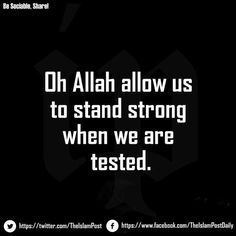 """Oh Allah allow us to stand strong when we are tested."""