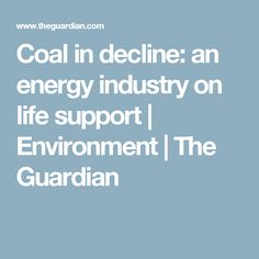 Coal in decline: an energy industry on life support | Environment | The Guardian
