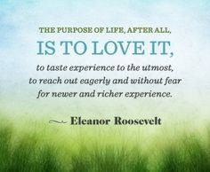"""The purpose of life, after all, is to love it, to taste experience to the utmost, to reach out eagerly and without fear for newer and richer experience."" - Eleanor Roosevelt"