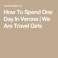 How To Spend One Day In Verona | We Are Travel Girls