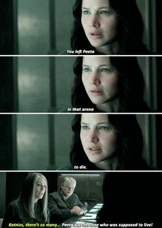 """You left Peeta in that arena to die."" ""Katniss, there's so many..."" ""Peeta was the one that was supposed to live."""