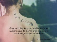... Que te critiquen por ser diferente es mejor a que te comparen porque te volviste igual que los demás.