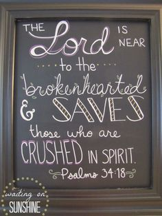 Ps 34:18 The Lord is near to the broken hearted and saves those who are crushed in spirit