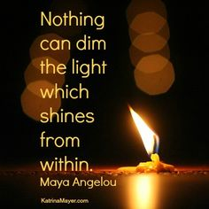 Nothing can dim the light which shines from within. ~ Maya Angelou
