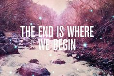 """THE END IS WHERE WE BEGIN"""