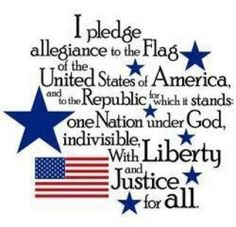 Pledge Of Allegiance: I pledge allegiance to the Flag of the United States of America, and to the Republic for which it stands, one Nation under God, indivisible, with liberty and justice for all.
