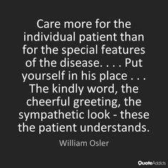 Care more for the individual patient than for the special features of the disease. . . . Put yourself in his place . . . The kindly word, the cheerful greeting, the sympathetic look - these the patient understands. - William Osler #3