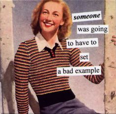"""Anne Taintor - bad example (""""If you can't be a good example, you'll just have to. - Anne Taintor – bad example (""""If you can't be a good example, you'll just have to be a horri - Vintage Humor, Retro Humor, Retro Funny, Haha Funny, Hilarious, Funny Stuff, Funny Sarcasm, Sarcastic Humor, Funny Shit"""