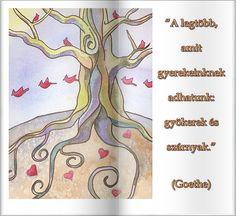 """""""A legtöbb, amit gyerekeinknek adhatunk: gyökerek és szárnyak."""" (Goethe)"""