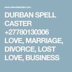 DURBAN SPELL CASTER +27780130306 LOVE, MARRIAGE, DIVORCE, LOST LOVE, BUSINESS