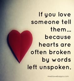 If you love someone tell them, because hearts are often broken by words left unspoken. _ #Love #Quote #Saying
