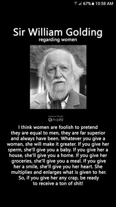 Sir William Golding Regarding Women I Think Women Are Foolish to Pretend They Are Equal to Men They Are Far Superior and Always Have Been Whatever You Give a Woman She Will Make It Greater if You Give Her Sperm She'll Give You a Baby if Y Wise Quotes, Quotable Quotes, Great Quotes, Words Quotes, Motivational Quotes, Funny Quotes, Inspirational Quotes, Quotes On Men, Nice People Quotes