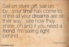 Sail on silver girl, sail on by...your time has come to shine all your dreams are on their way...see how they shine..oh and if you need a friend. I'm sailing right behind...... Paul Simon