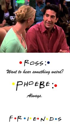 Friends TV show quote: ROSS: Want to hear something weird? Phoebe: Always.