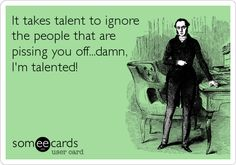 Funny Thinking of You Ecard: It takes talent to ignore the people that are pissing you off...damn, I'm talented!