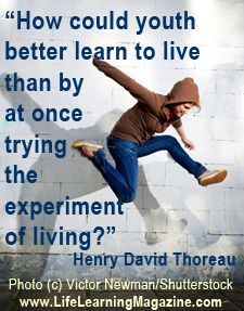"""""""How could youth better learn to live than by at once trying the experiment of living?"""" ~Henry David Thoreau #unschooling #life learning"""