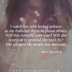 I watch her with loving sadness as she dulls her shine to please others. Will this butterfly ever soar? Will she continue to pretend she can't fly? Her greatest life awaits this decision. - Steve Maraboli
