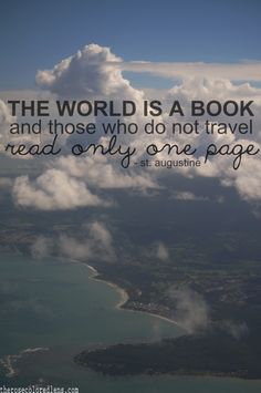 """...""""Those who do not travel read only one page"""" - St Augustine"""